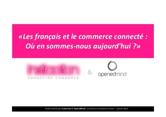 Etude réalisée par Insitaction & OpenedMind - Commerce connecté en France - Janvier 20161 «Les français et le commerce con...