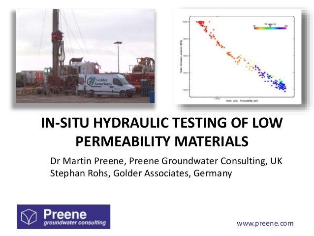 www.preene.com IN-SITU HYDRAULIC TESTING OF LOW PERMEABILITY MATERIALS Dr Martin Preene, Preene Groundwater Consulting, UK...