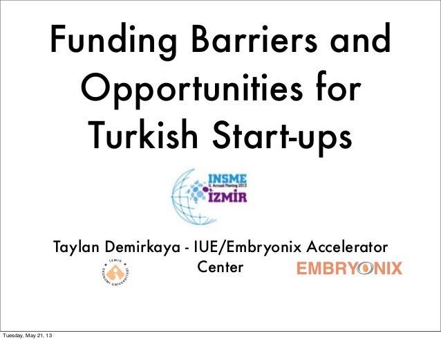 Funding Barriers andOpportunities forTurkish Start-upsTaylan Demirkaya - IUE/Embryonix AcceleratorCenterTuesday, May 21, 13
