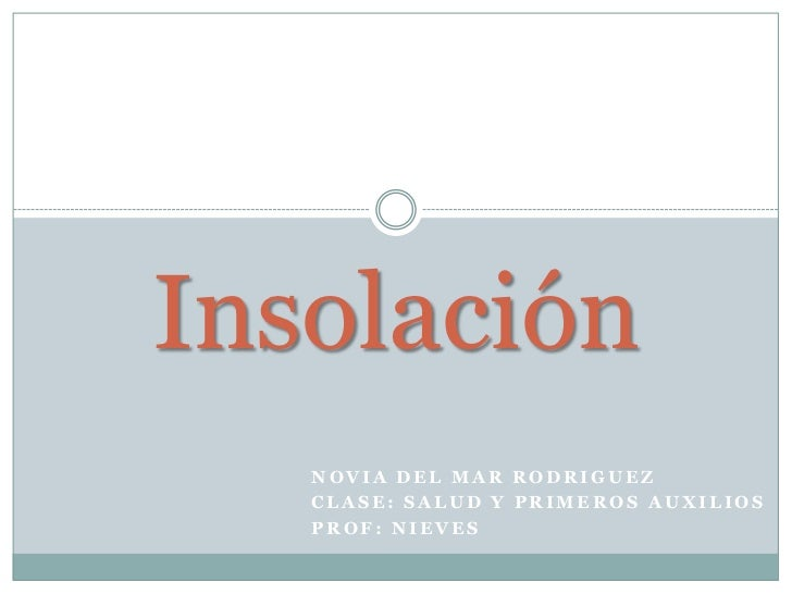 Insolación   NOVIA DEL MAR RODRIGUEZ   CLASE: SALUD Y PRIMEROS AUXILIOS   PROF: NIEVES