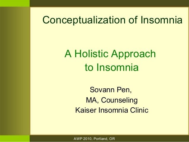 AWP 2010, Portland, OR Conceptualization of Insomnia A Holistic Approach to Insomnia Sovann Pen, MA, Counseling Kaiser Ins...