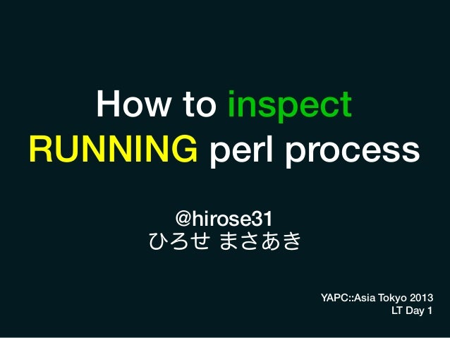 How to inspect RUNNING perl process @hirose31 ひろせ まさあき YAPC::Asia Tokyo 2013 LT Day 1