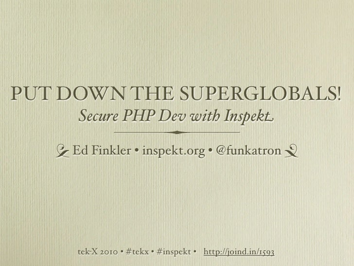 PUT DOWN THE SUPERGLOBALS!       Secure PHP Dev with Inspekt      Ed Finkler • inspekt.org • @funkatron            tek...