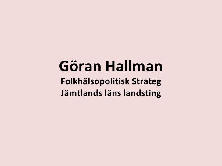 Göran Hallman Folkhälsopolitisk Strateg Jämtlands läns landsting