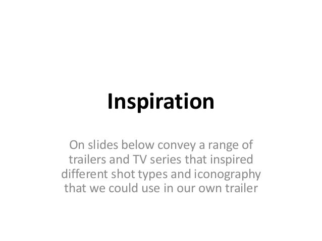 Inspiration On slides below convey a range of trailers and TV series that inspireddifferent shot types and iconographythat...
