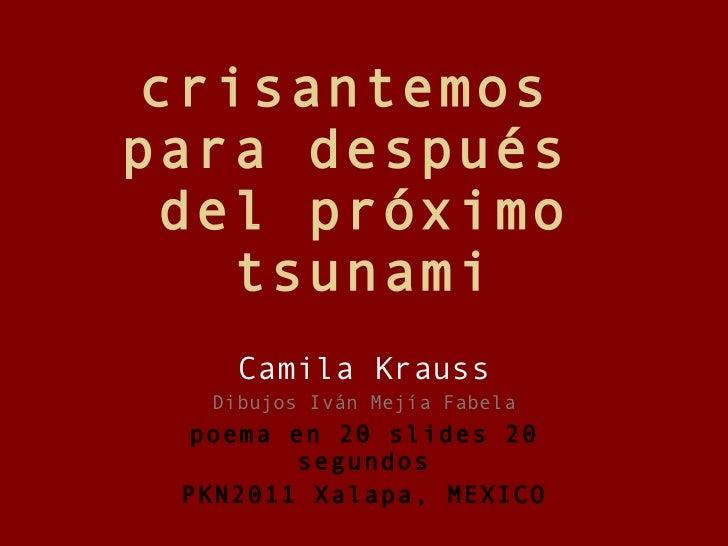 crisantemos  para después  del próximo tsunami Camila Krauss Dibujos Iván Mejía Fabela poema en 20 slides 20 segundos PKN2...