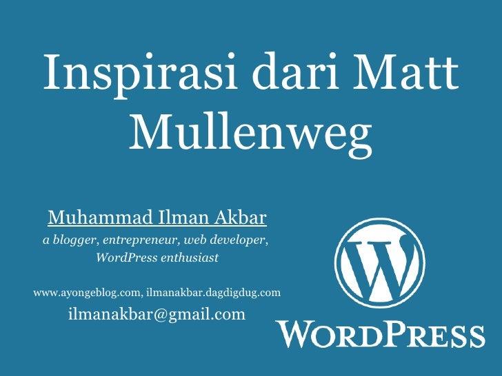 Inspirasi dari Matt Mullenweg Muhammad Ilman Akbar a blogger ,  entrepreneur, web developer ,  WordPress enthusiast www.ay...