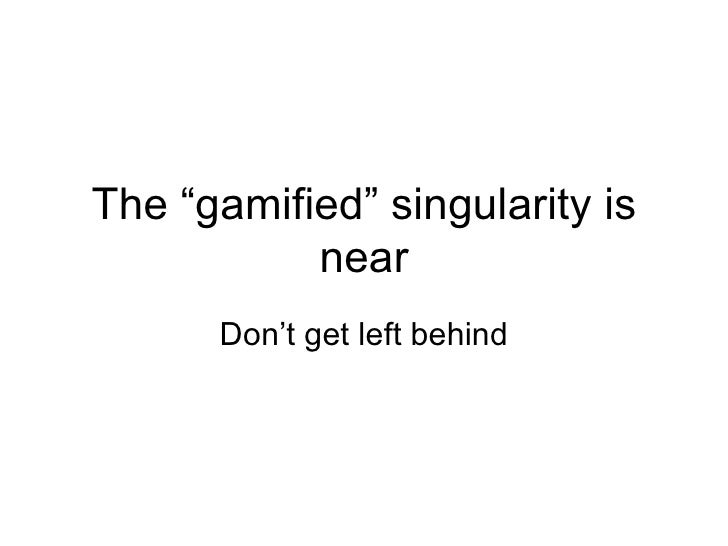 "The ""gamified"" singularity is           near      Don't get left behind"