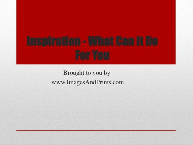 Inspiration - What Can It Do          For You        Brought to you by:     www.ImagesAndPrints.com