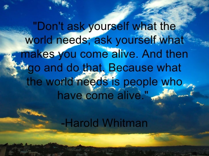 """""""Don't ask yourself what the world needs; ask yourself what makes you come alive. And then go and do that. Because wh..."""