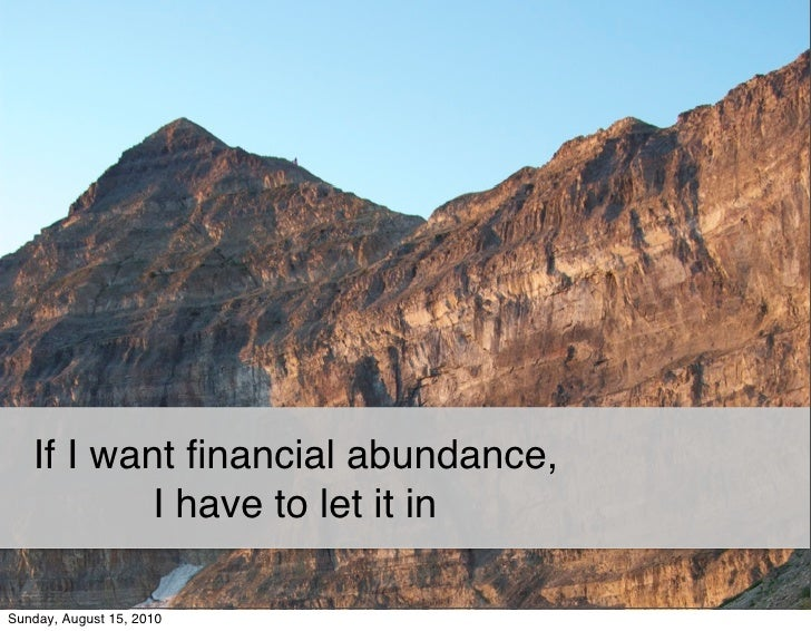 If I want financial abundance,            I have to let it in  Sunday, August 15, 2010