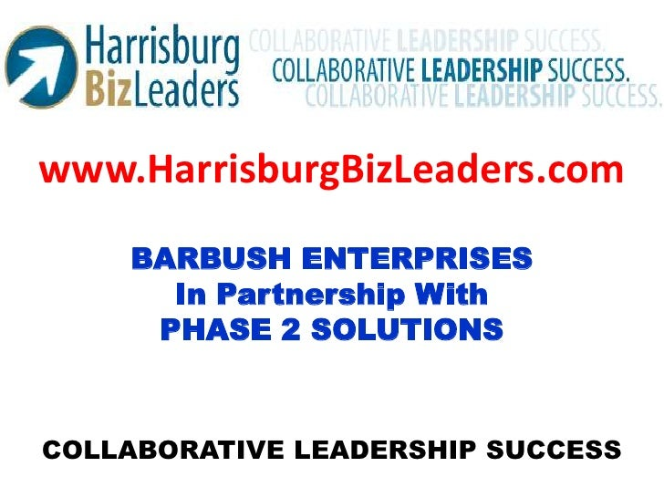 www.HarrisburgBizLeaders.com<br />BARBUSH ENTERPRISES<br />In Partnership With<br />PHASE 2 SOLUTIONS<br />COLLABORATIVE L...