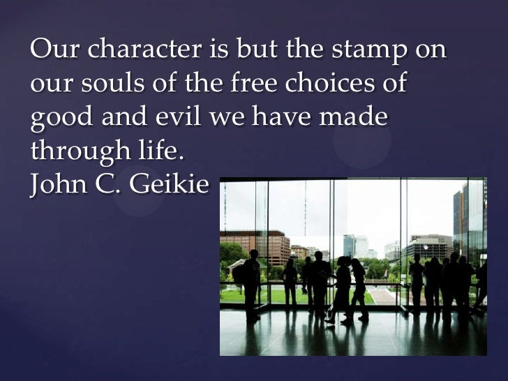 Our character is but the stamp onour souls of the free choices ofgood and evil we have madethrough life.John C. Geikie