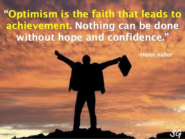 """Optimism is the faith that leads to achievement. Nothing can be done without hope and confidence."" -Helen Keller SG"