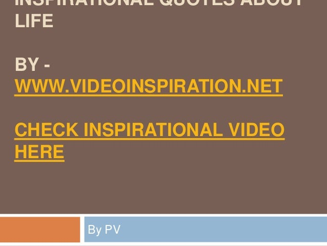 INSPIRATIONAL QUOTES ABOUTLIFEBY -WWW.VIDEOINSPIRATION.NETCHECK INSPIRATIONAL VIDEOHEREBy PV