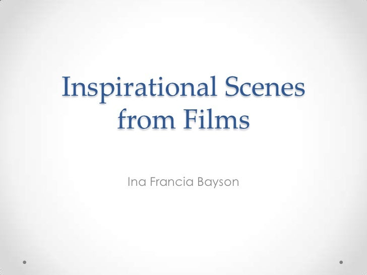Inspirational Scenes    from Films     Ina Francia Bayson