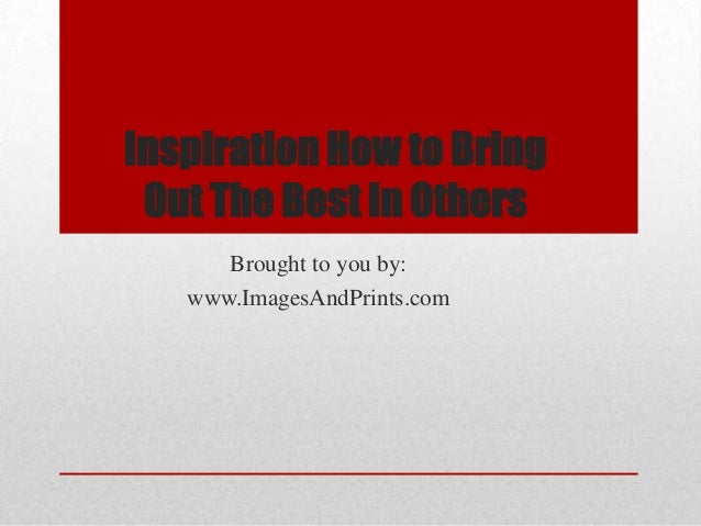 Inspiration how to bring out the best in others
