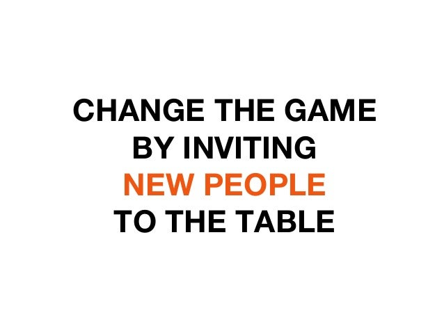 CHANGE THE GAME  BY INVITING  NEW PEOPLE  TO THE TABLE