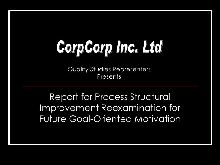 Report for Process Structural Improvement Reexamination for Future Goal-Oriented Motivation CorpCorp Inc. Ltd Quality Stud...
