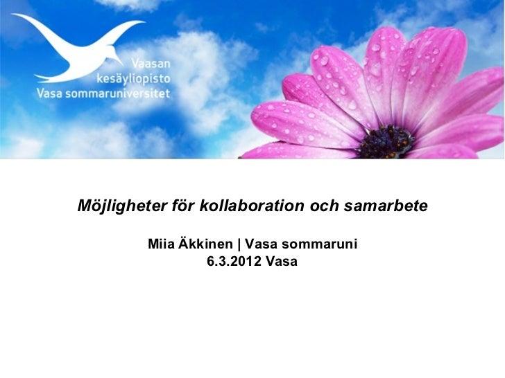 Möjligheter för kollaboration och samarbete        Miia Äkkinen | Vasa sommaruni                 6.3.2012 Vasa