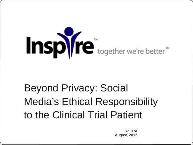 Beyond Privacy: Social Media's Ethical Responsibility to the Clinical Trial Patient SoCRA August, 2013