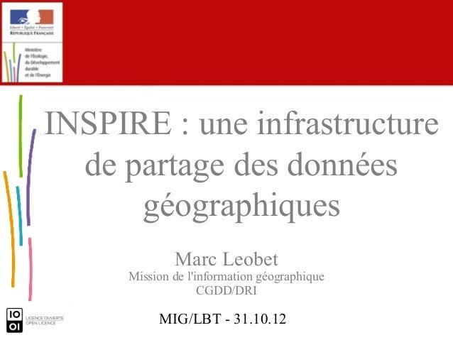 MIG/LBT - 31.10.12 Marc Leobet Mission de l'information géographique CGDD/DRI INSPIRE : une infrastructure de partage des ...