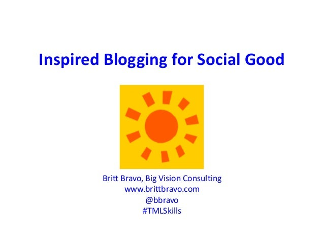 Inspired Blogging for Social Good Britt Bravo, Big Vision Consulting www.brittbravo.com @bbravo #TMLSkills