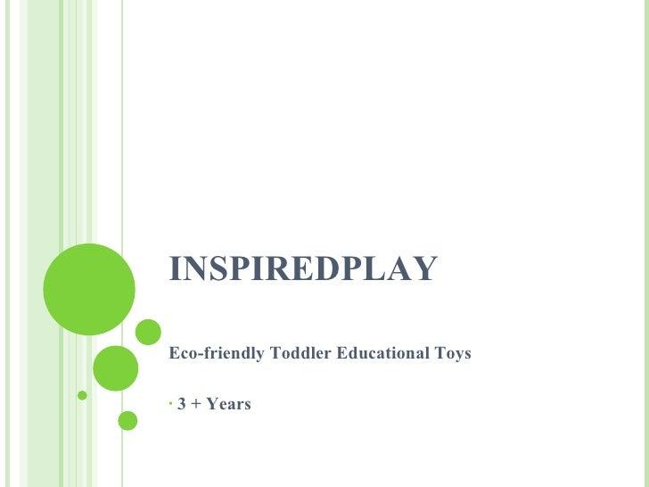 INSPIREDPLAY <ul><li>Eco-friendly Toddler Educational Toys  </li></ul><ul><li>3 + Years </li></ul>