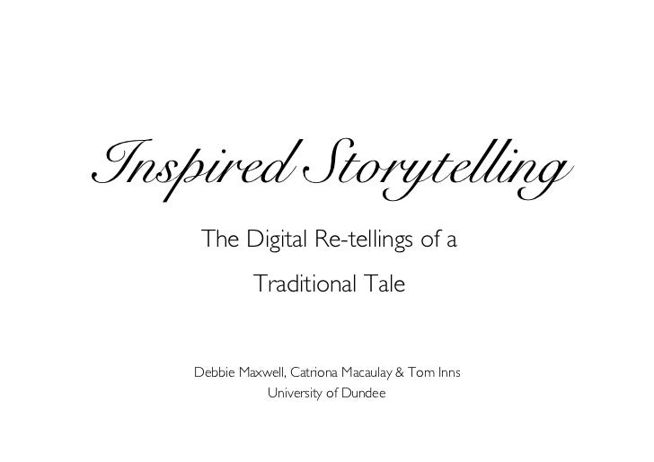 Inspired Storytelling      The Digital Re-tellings of a              Traditional Tale       Debbie Maxwell, Catriona Macau...