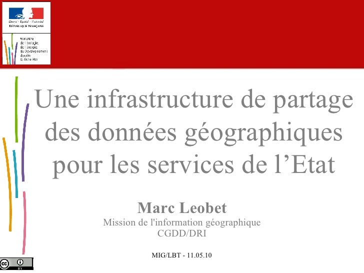 Marc Leobet Mission de l'information géographique CGDD/DRI Une infrastructure de partage des données géographiques pour le...