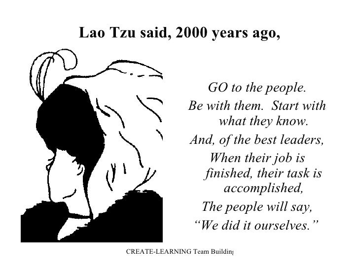 Lao Tzu said, 2000 years ago, <ul><li>GO to the people. </li></ul><ul><li>Be with them.  Start with what they know. </li><...