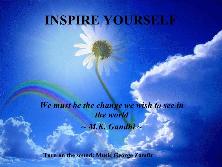 INSPIRE YOURSELF   We must be the change we wish to see in the world ~ M.K.   Gandhi ~ Turn on the sound: Music George Zam...