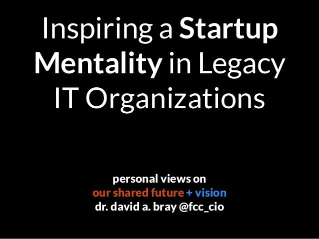 Inspiring a Startup Mentality in Legacy IT Organizations personal views on our shared future + vision dr. david a. bray @f...