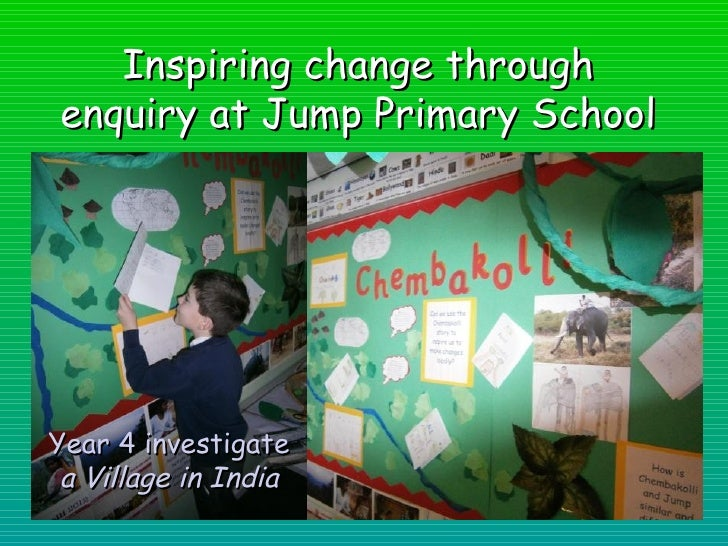 Inspiring change throughenquiry at Jump Primary SchoolYear 4 investigate a Village in India