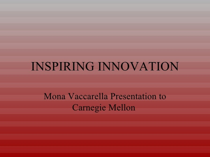 INSPIRING INNOVATION Mona Vaccarella Presentation to Carnegie Mellon