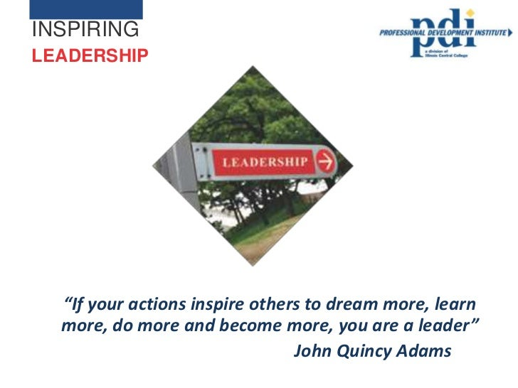 "INSPIRINGLEADERSHIP  ""If your actions inspire others to dream more, learn  more, do more and become more, you are a leader..."