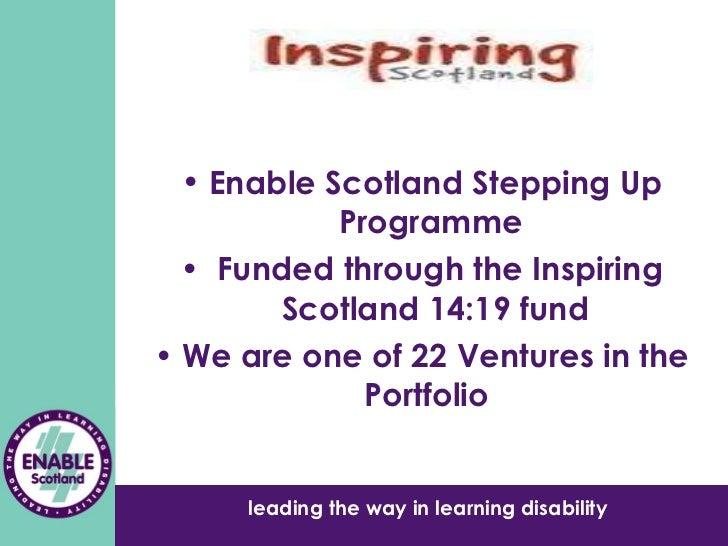 <ul><li>Enable Scotland Stepping Up Programme  </li></ul><ul><li>Funded through the Inspiring Scotland 14:19 fund </li></u...