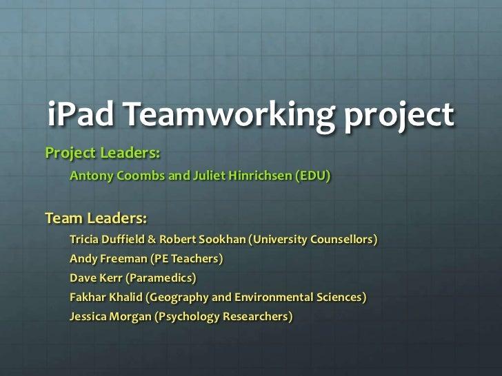 iPad Teamworking projectProject Leaders:   Antony Coombs and Juliet Hinrichsen (EDU)Team Leaders:   Tricia Duffield & Robe...