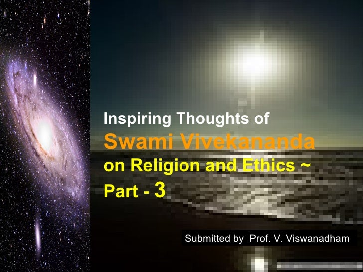 Inspiring Thoughts of   Swami Vivekananda   on Religion and Ethics ~  Part -  3 Submitted by  Prof. V. Viswanadham