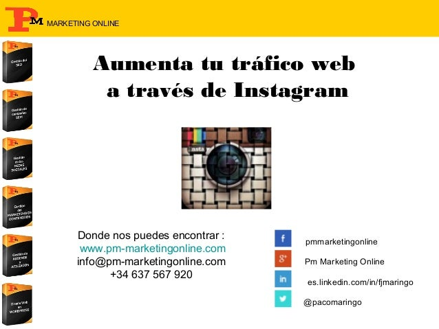MARKETING ONLINE  Aumenta tu tráfico web a través de Instagram  Donde nos puedes encontrar : www.pm-marketingonline.com in...