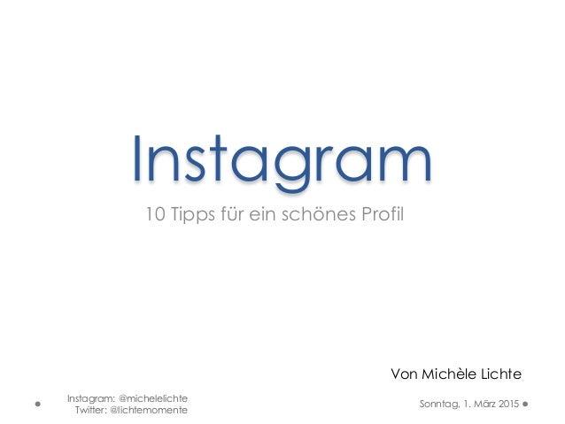 Instagram 10 Tipps für ein schönes Profil Von Michèle Lichte Sonntag, 1. März 2015 Instagram: @michelelichte Twitter: @lic...