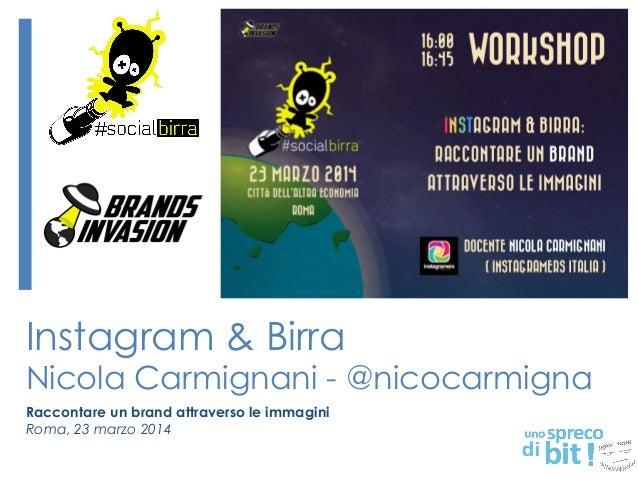 Instagram & Birra Nicola Carmignani - @nicocarmigna Raccontare un brand attraverso le immagini Roma, 23 marzo 2014