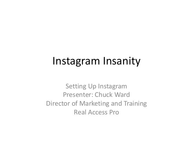 Instagram Insanity Setting Up Instagram Presenter: Chuck Ward Director of Marketing and Training Real Access Pro