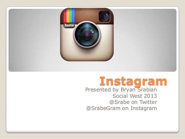 Instagram Presented by Bryan Srabian Social West 2013 @Srabe on Twitter @SrabeGram on Instagram
