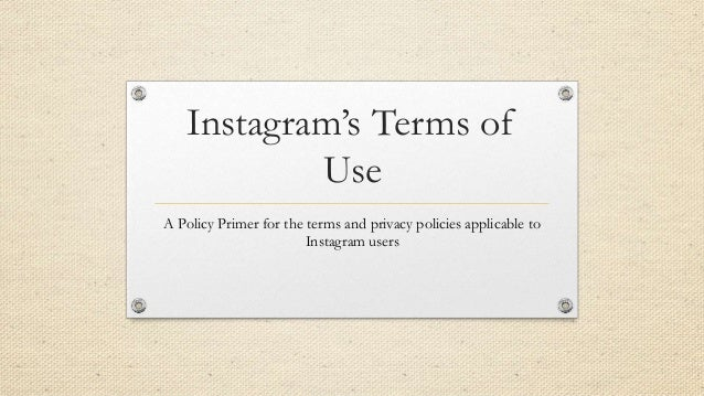 Instagram's Terms of Use A Policy Primer for the terms and privacy policies applicable to Instagram users