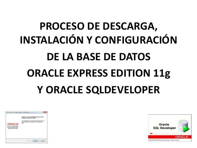 PROCESO DE DESCARGA,INSTALACIÓN Y CONFIGURACIÓN     DE LA BASE DE DATOS  ORACLE EXPRESS EDITION 11g   Y ORACLE SQLDEVELOPER