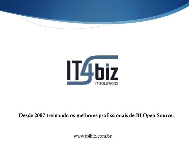 Desde 2007 treinando os melhores profissionais de BI Open Source.                      www.it4biz.com.br