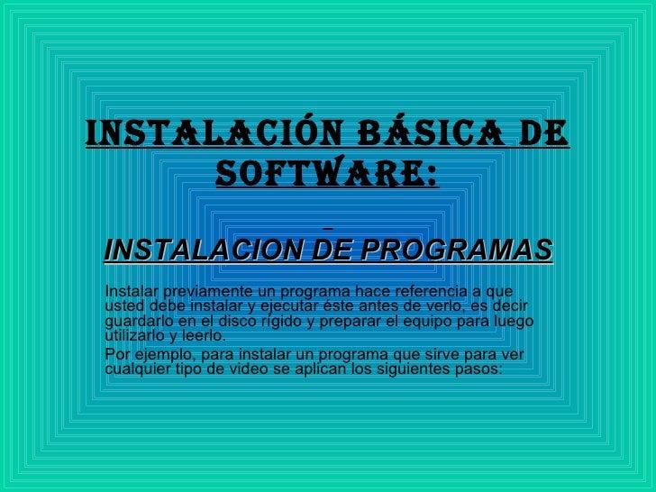 Instalación básica de software:   INSTALACION DE PROGRAMAS Instalar previamente un programa hace referencia a que usted de...