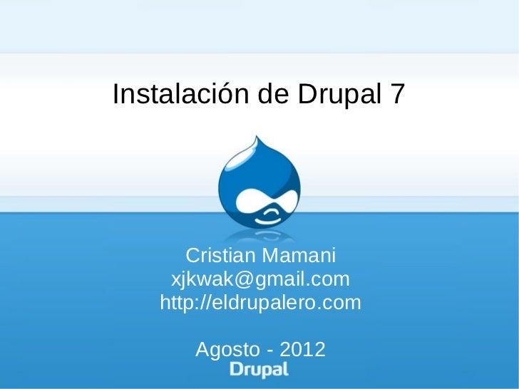 Instalación de Drupal 7      Cristian Mamani    xjkwak@gmail.com   http://eldrupalero.com      Agosto - 2012