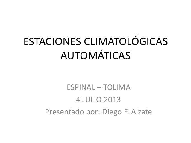 ESTACIONES CLIMATOLÓGICAS AUTOMÁTICAS ESPINAL – TOLIMA 4 JULIO 2013 Presentado por: Diego F. Alzate